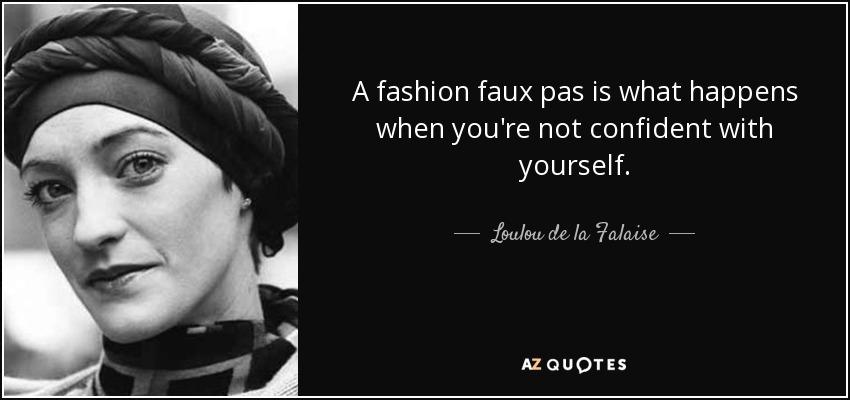 A fashion faux pas is what happens when you're not confident with yourself. - Loulou de la Falaise