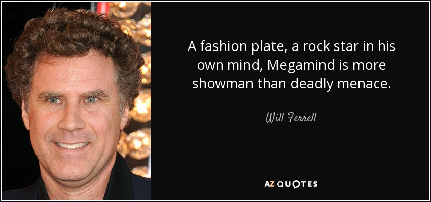 A fashion plate, a rock star in his own mind, Megamind is more showman than deadly menace. - Will Ferrell