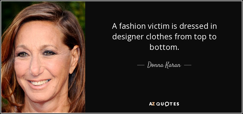 A fashion victim is dressed in designer clothes from top to bottom. - Donna Karan