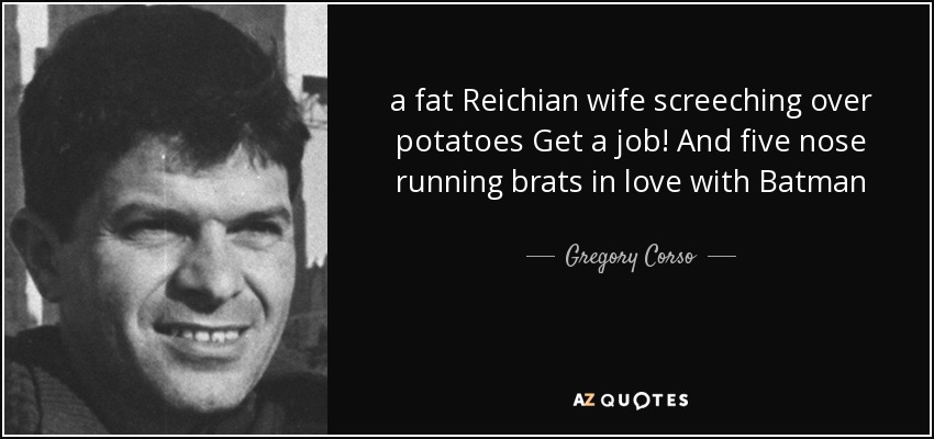a fat Reichian wife screeching over potatoes Get a job! And five nose running brats in love with Batman - Gregory Corso