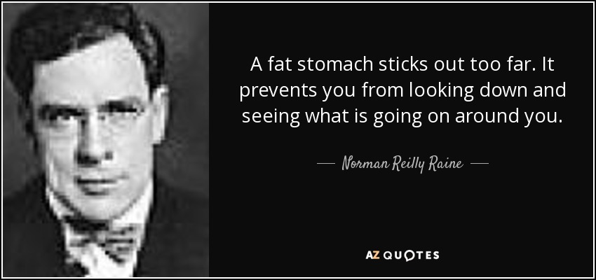 A fat stomach sticks out too far. It prevents you from looking down and seeing what is going on around you. - Norman Reilly Raine
