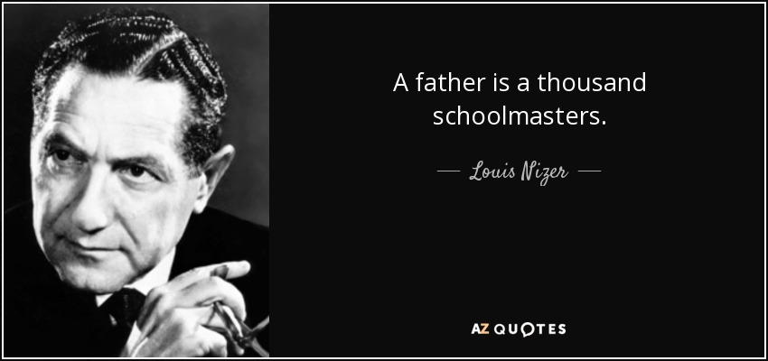 A father is a thousand schoolmasters. - Louis Nizer