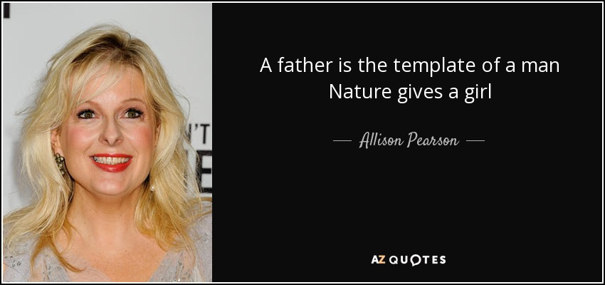 A father is the template of a man Nature gives a girl - Allison Pearson