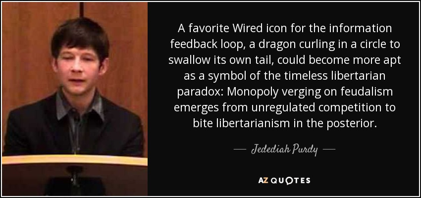 A favorite Wired icon for the information feedback loop, a dragon curling in a circle to swallow its own tail, could become more apt as a symbol of the timeless libertarian paradox: Monopoly verging on feudalism emerges from unregulated competition to bite libertarianism in the posterior. - Jedediah Purdy