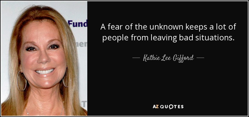 A fear of the unknown keeps a lot of people from leaving bad situations. - Kathie Lee Gifford