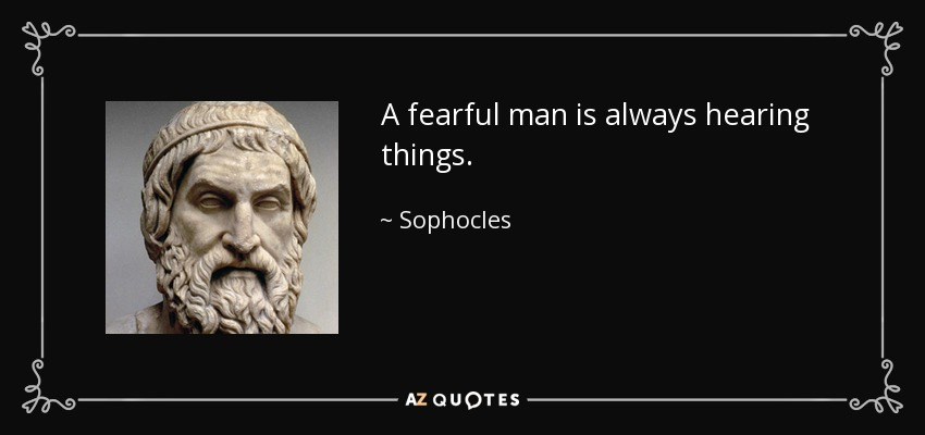 A fearful man is always hearing things. - Sophocles