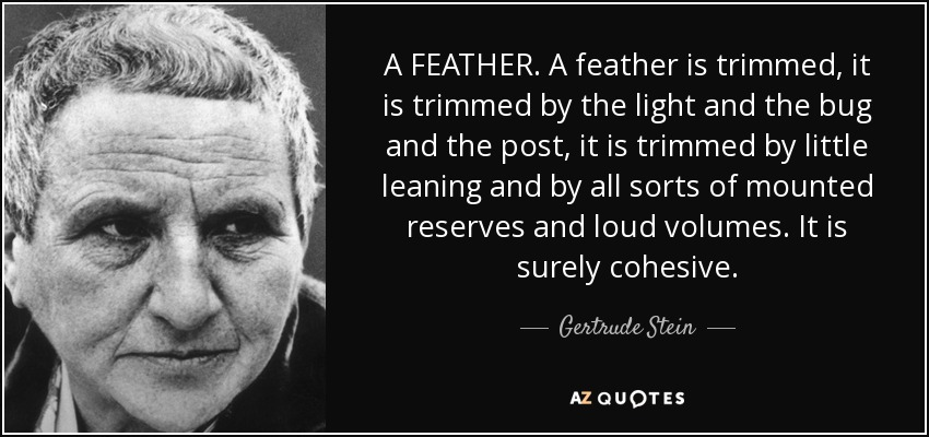 A FEATHER. A feather is trimmed, it is trimmed by the light and the bug and the post, it is trimmed by little leaning and by all sorts of mounted reserves and loud volumes. It is surely cohesive. - Gertrude Stein