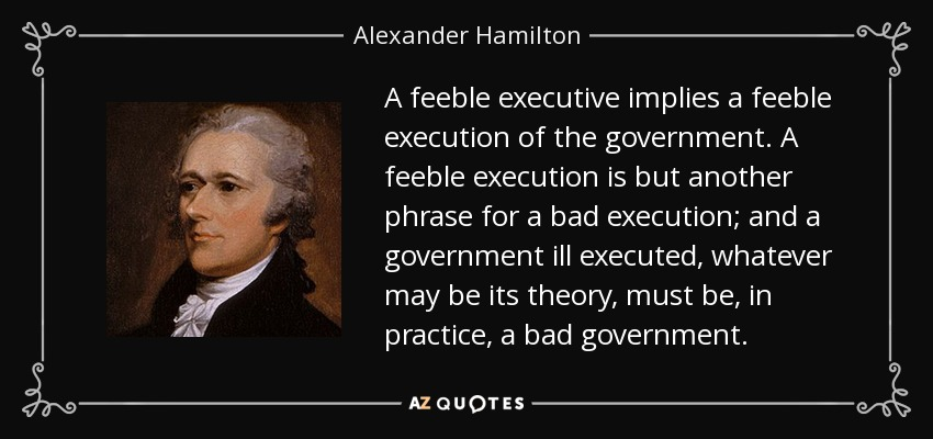 A feeble executive implies a feeble execution of the government. A feeble execution is but another phrase for a bad execution; and a government ill executed, whatever may be its theory, must be, in practice, a bad government. - Alexander Hamilton