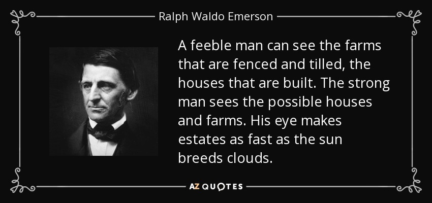 A feeble man can see the farms that are fenced and tilled, the houses that are built. The strong man sees the possible houses and farms. His eye makes estates as fast as the sun breeds clouds. - Ralph Waldo Emerson