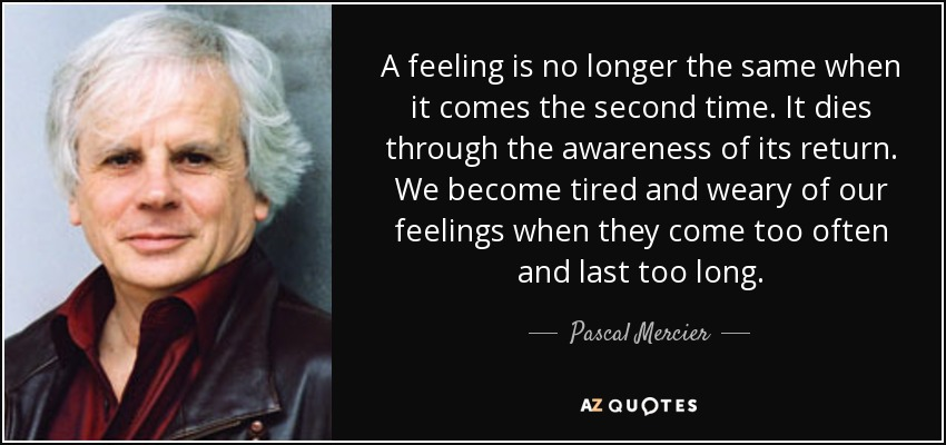 A feeling is no longer the same when it comes the second time. It dies through the awareness of its return. We become tired and weary of our feelings when they come too often and last too long. - Pascal Mercier