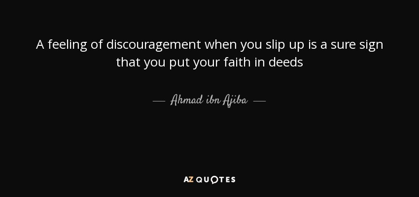 A feeling of discouragement when you slip up is a sure sign that you put your faith in deeds - Ahmad ibn Ajiba
