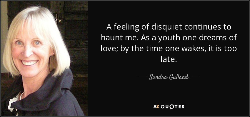 A feeling of disquiet continues to haunt me. As a youth one dreams of love; by the time one wakes, it is too late. - Sandra Gulland