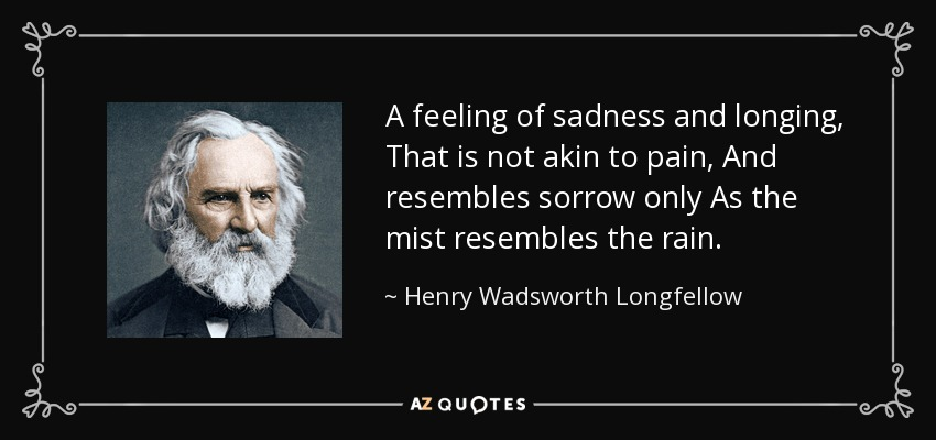 A feeling of sadness and longing, That is not akin to pain, And resembles sorrow only As the mist resembles the rain. - Henry Wadsworth Longfellow