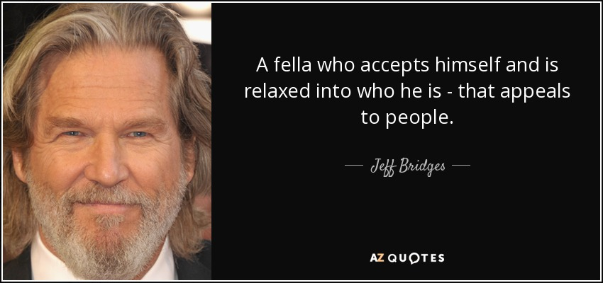 A fella who accepts himself and is relaxed into who he is - that appeals to people. - Jeff Bridges