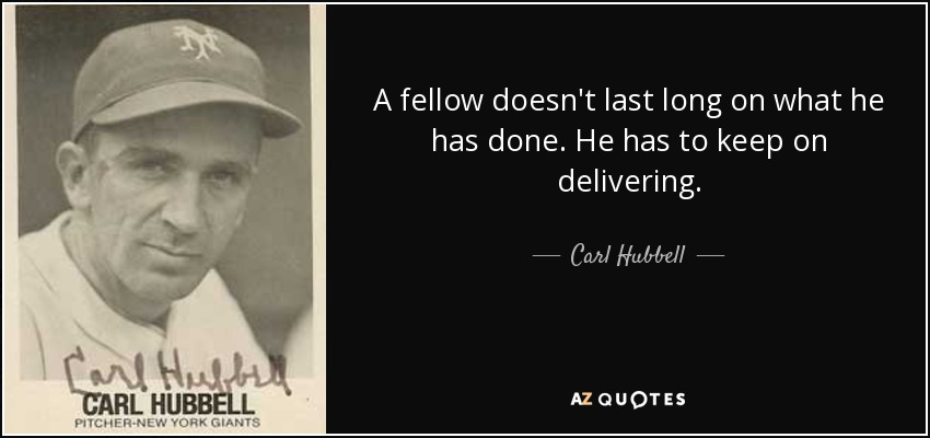 A fellow doesn't last long on what he has done. He has to keep on delivering. - Carl Hubbell