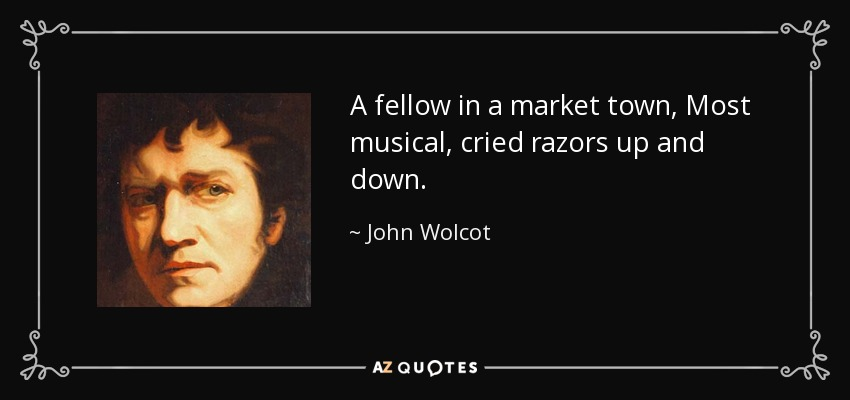 A fellow in a market town, Most musical, cried razors up and down. - John Wolcot