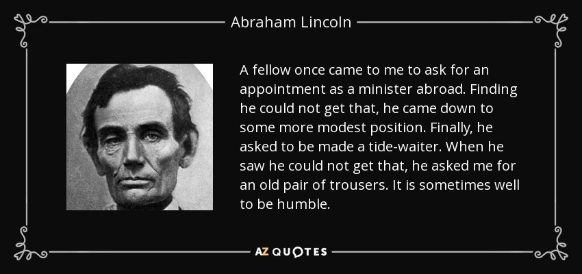 A fellow once came to me to ask for an appointment as a minister abroad. Finding he could not get that, he came down to some more modest position. Finally, he asked to be made a tide-waiter. When he saw he could not get that, he asked me for an old pair of trousers. It is sometimes well to be humble. - Abraham Lincoln