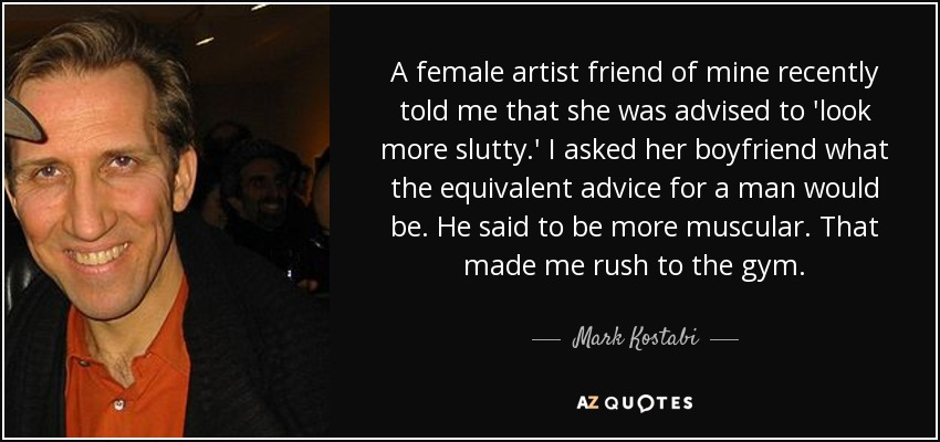 A female artist friend of mine recently told me that she was advised to 'look more slutty.' I asked her boyfriend what the equivalent advice for a man would be. He said to be more muscular. That made me rush to the gym. - Mark Kostabi