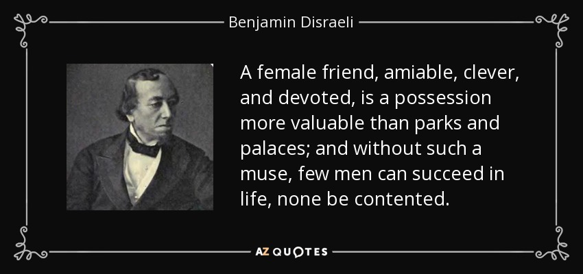 A female friend, amiable, clever, and devoted, is a possession more valuable than parks and palaces; and without such a muse, few men can succeed in life, none be contented. - Benjamin Disraeli