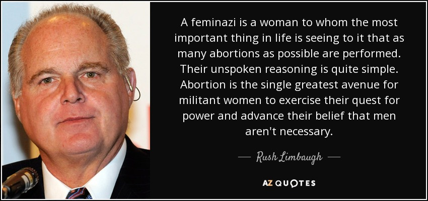 A feminazi is a woman to whom the most important thing in life is seeing to it that as many abortions as possible are performed. Their unspoken reasoning is quite simple. Abortion is the single greatest avenue for militant women to exercise their quest for power and advance their belief that men aren't necessary. - Rush Limbaugh