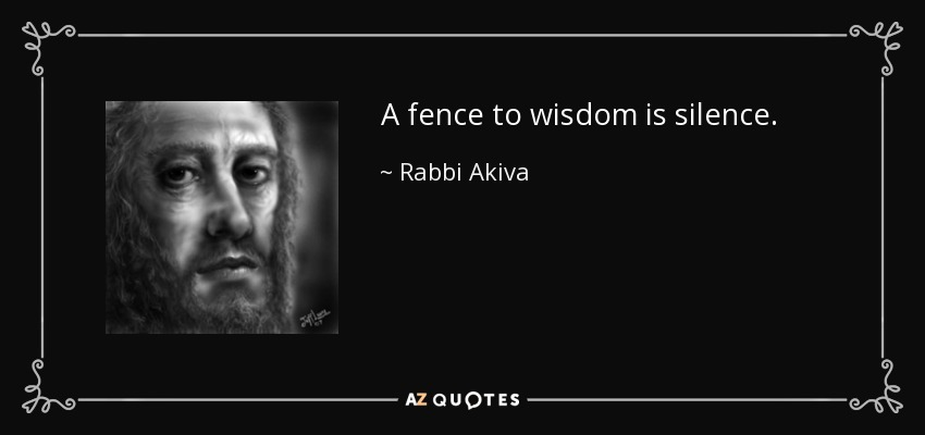 A fence to wisdom is silence. - Rabbi Akiva