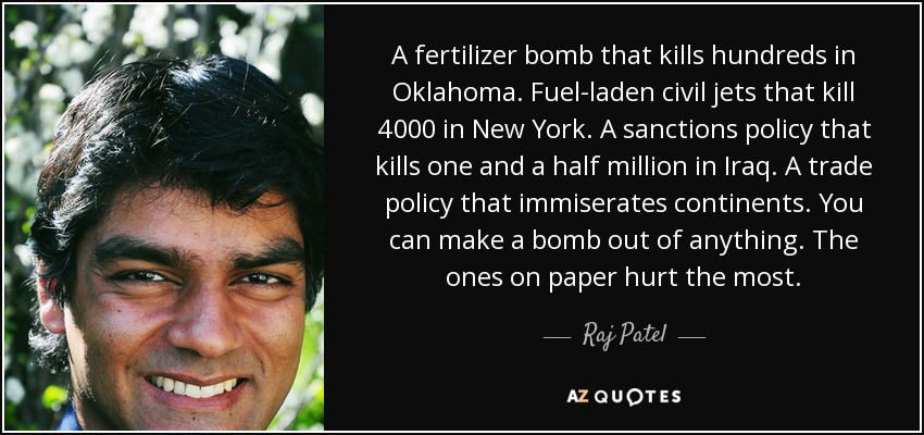 A fertilizer bomb that kills hundreds in Oklahoma. Fuel-laden civil jets that kill 4000 in New York. A sanctions policy that kills one and a half million in Iraq. A trade policy that immiserates continents. You can make a bomb out of anything. The ones on paper hurt the most. - Raj Patel