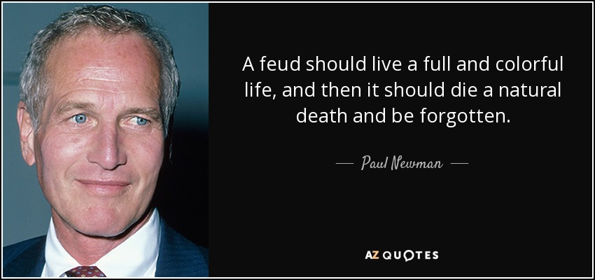 A feud should live a full and colorful life, and then it should die a natural death and be forgotten. - Paul Newman