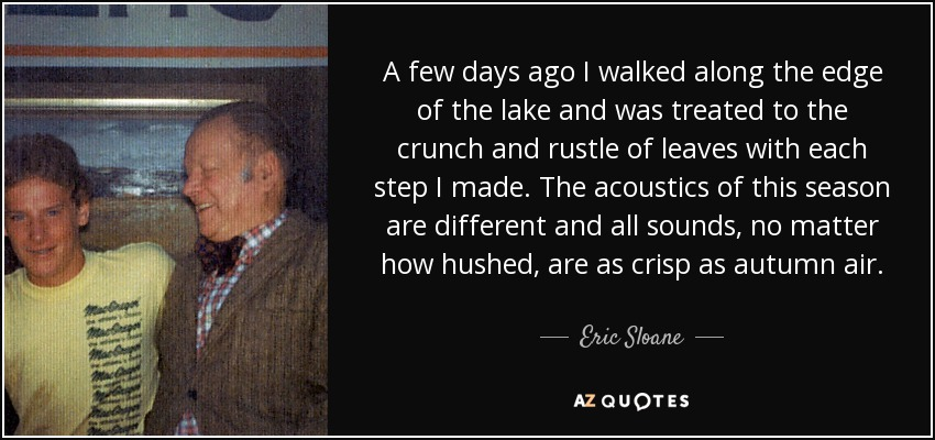 A few days ago I walked along the edge of the lake and was treated to the crunch and rustle of leaves with each step I made. The acoustics of this season are different and all sounds, no matter how hushed, are as crisp as autumn air. - Eric Sloane