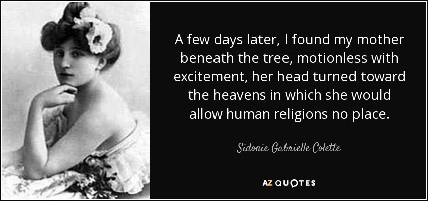 A few days later, I found my mother beneath the tree, motionless with excitement, her head turned toward the heavens in which she would allow human religions no place. - Sidonie Gabrielle Colette