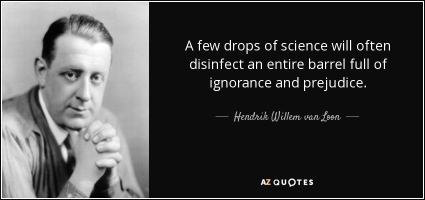 A few drops of science will often disinfect an entire barrel full of ignorance and prejudice. - Hendrik Willem van Loon