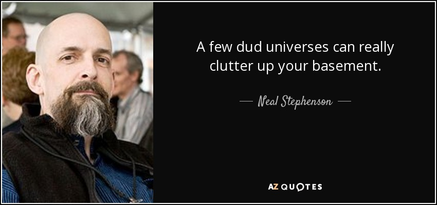 A few dud universes can really clutter up your basement. - Neal Stephenson