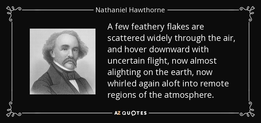 A few feathery flakes are scattered widely through the air, and hover downward with uncertain flight, now almost alighting on the earth, now whirled again aloft into remote regions of the atmosphere. - Nathaniel Hawthorne