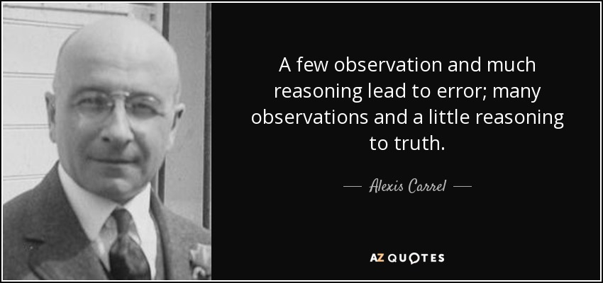 A few observation and much reasoning lead to error; many observations and a little reasoning to truth. - Alexis Carrel