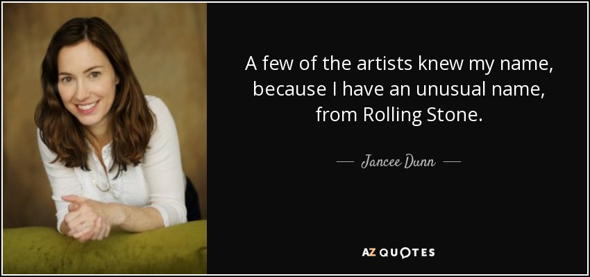 A few of the artists knew my name, because I have an unusual name, from Rolling Stone. - Jancee Dunn