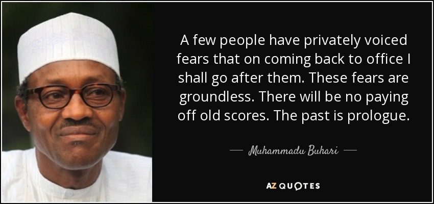 A few people have privately voiced fears that on coming back to office I shall go after them. These fears are groundless. There will be no paying off old scores. The past is prologue. - Muhammadu Buhari