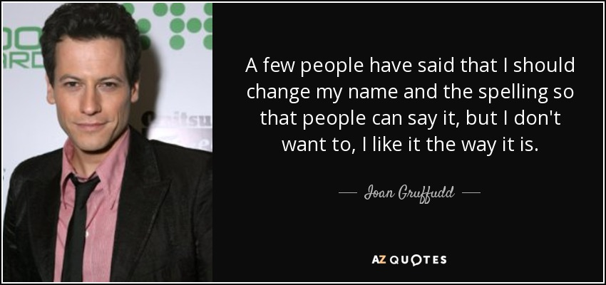A few people have said that I should change my name and the spelling so that people can say it, but I don't want to, I like it the way it is. - Ioan Gruffudd