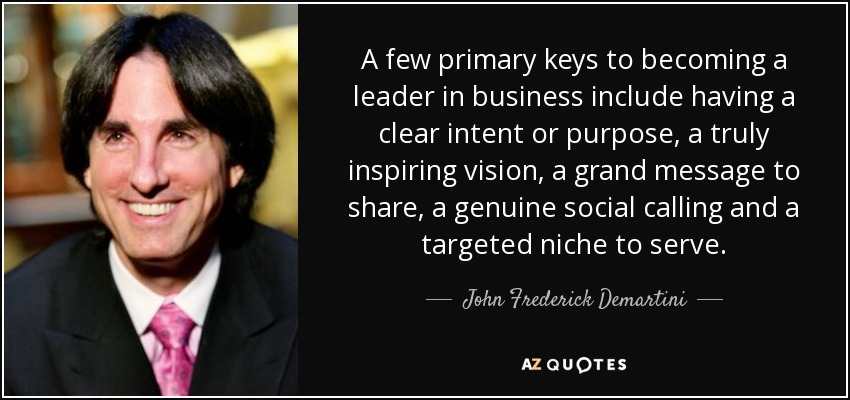 A few primary keys to becoming a leader in business include having a clear intent or purpose, a truly inspiring vision, a grand message to share, a genuine social calling and a targeted niche to serve. - John Frederick Demartini