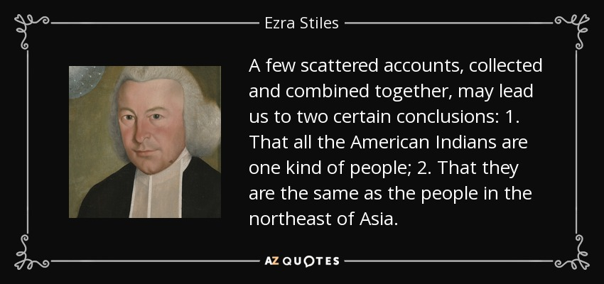 A few scattered accounts, collected and combined together, may lead us to two certain conclusions: 1. That all the American Indians are one kind of people; 2. That they are the same as the people in the northeast of Asia. - Ezra Stiles