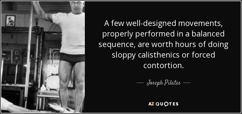 A few well-designed movements, properly performed in a balanced sequence, are worth hours of doing sloppy calisthenics or forced contortion. - Joseph Pilates