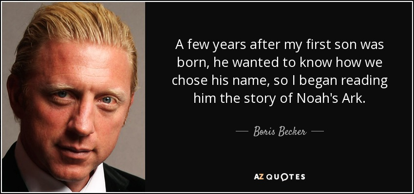 A few years after my first son was born, he wanted to know how we chose his name, so I began reading him the story of Noah's Ark. - Boris Becker