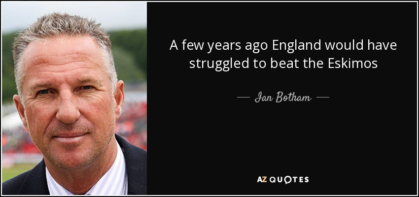 A few years ago England would have struggled to beat the Eskimos - Ian Botham
