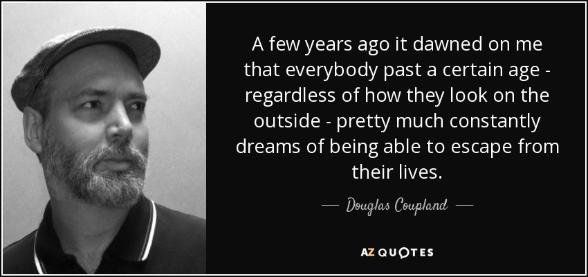 A few years ago it dawned on me that everybody past a certain age - regardless of how they look on the outside - pretty much constantly dreams of being able to escape from their lives. - Douglas Coupland