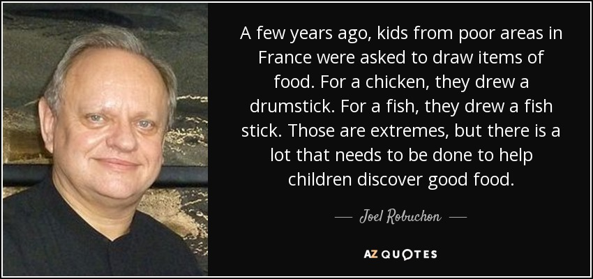 A few years ago, kids from poor areas in France were asked to draw items of food. For a chicken, they drew a drumstick. For a fish, they drew a fish stick. Those are extremes, but there is a lot that needs to be done to help children discover good food. - Joel Robuchon