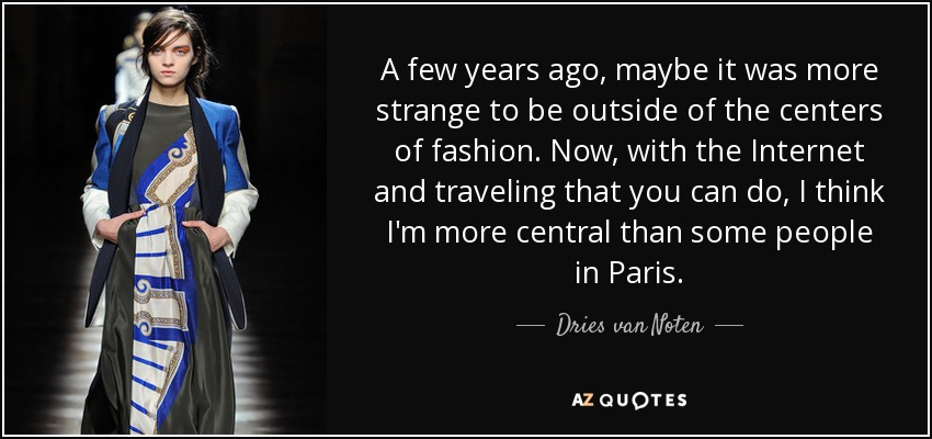 A few years ago, maybe it was more strange to be outside of the centers of fashion. Now, with the Internet and traveling that you can do, I think I'm more central than some people in Paris. - Dries van Noten
