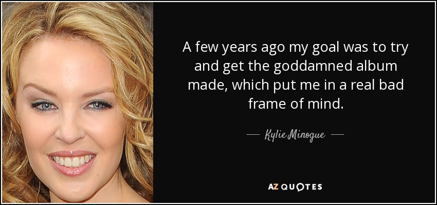 A few years ago my goal was to try and get the goddamned album made, which put me in a real bad frame of mind. - Kylie Minogue