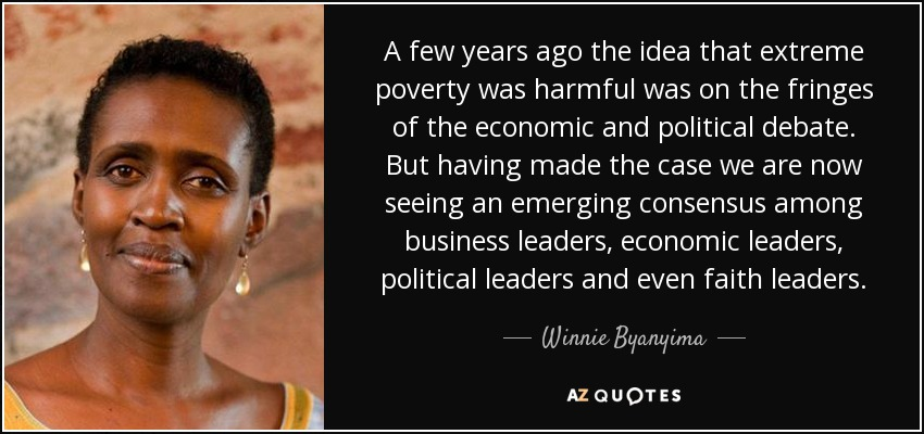 A few years ago the idea that extreme poverty was harmful was on the fringes of the economic and political debate. But having made the case we are now seeing an emerging consensus among business leaders, economic leaders, political leaders and even faith leaders. - Winnie Byanyima