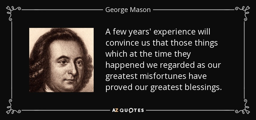 A few years' experience will convince us that those things which at the time they happened we regarded as our greatest misfortunes have proved our greatest blessings. - George Mason