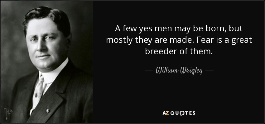 A few yes men may be born, but mostly they are made. Fear is a great breeder of them. - William Wrigley, Jr.