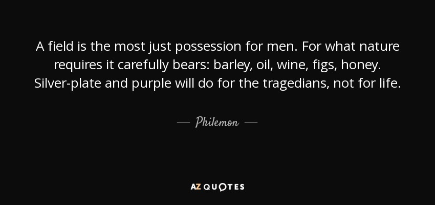 A field is the most just possession for men. For what nature requires it carefully bears: barley, oil, wine, figs, honey. Silver-plate and purple will do for the tragedians, not for life. - Philemon