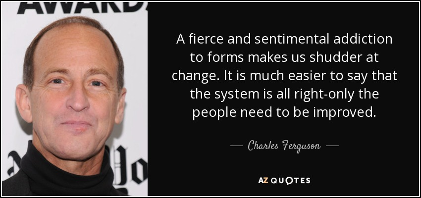 A fierce and sentimental addiction to forms makes us shudder at change. It is much easier to say that the system is all right-only the people need to be improved. - Charles Ferguson